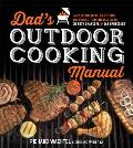 Dad's Outdoor Cooking Manual: Easy Techniques for Getting the Perfect Doneness and Sear on Both Charcoal and Gas Barbecues