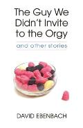 The Guy We Didn't Invite to the Orgy: And Other Stories