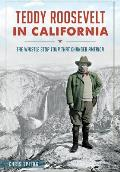 Teddy Roosevelt in California: The Whistle Stop Tour That Changed America