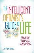 Intelligent Optimists Guide to Life How to Find Health & Success in a World Thats a Better Place Than You Think