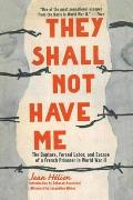 They Shall Not Have Me The Capture Forced Labor & Escape of a French Prisoner in World War II