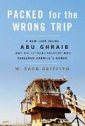 Packed for the Wrong Trip A New Look Inside Abu Ghraib & The Citizen Soldiers Who Redeemed Americas Honor