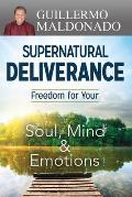 Supernatural Deliverance: Freedom for Your Soul Mind and Emotions