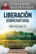 Liberaci?n Sobrenatural: Libertad Para Tu Alma, Mente y Emociones