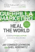 Guerrilla Marketing to Heal the World Combining Principles & Profit to Create the World We Want