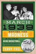 March 1939 Before the Madness the Story of the First NCAA Basketball Tournament Champions