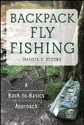 Backpack Fly Fishing A Back to Basics Approach for Lovers of the Outdoors