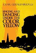 Singing and Dancing Under the Color Yellow: (Paperback Edition)