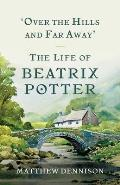 Over the Hills & Far Away The Life of Beatrix Potter