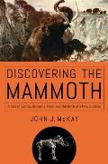 Discovering the Mammoth A Tale of Giants Unicorns Ivory & the Birth of a New Science
