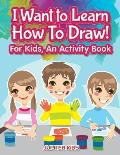 I Want to Learn How to Draw! for Kids, an Activity and Activity Book