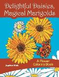 Delightful Daisies, Magical Marigolds: A Flower Coloring Book