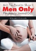 Ain't Too Proud to Show It: Men Only - Pregnancy Journal Dad