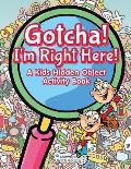 Gotcha! I'm Right Here! a Kids Hidden Object Activity Book