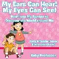 My Ears Can Hear! My Eyes Can See! How I Use My Senses to Discover the World Around Me - Baby & Toddler Sense & Sensation Books