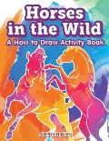 Horses in the Wild: A How to Draw Activity Book