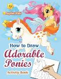 How to Draw Adorable Ponies Activity Book