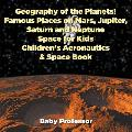 Geography of the Planets! Famous Places on Mars, Jupiter, Saturn and Neptune, Space for Kids - Children's Aeronautics & Space Book