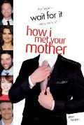 Wait For It The Legen dary Story of How I Met Your Mother