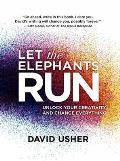 Let the Elephants Run Unlock Your Creativity & Change Everything