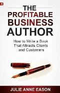 The Profitable Business Author: How to Write a Book That Attracts Clients and Customers