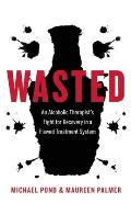 Wasted An Alcoholic Therapists Fight for Recovery in a Tragically Flawed Treatment System