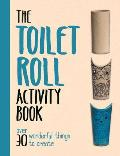 The Toilet Roll Activity Book: Over 30 Wonderful Things to Create