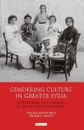 Gendering Culture in Greater Syria: Intellectuals and Ideology in the Late Ottoman Period