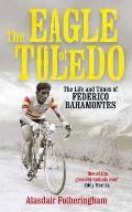 Eagle of Toledo The Life & Times of Federico Bahamontes the Tours Greatest Climber