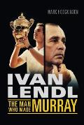 Ivan Lendl- The Man Who Made Murray