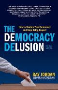 The Democracy Delusion: How to Restore True Democracy and Stop Being Duped!