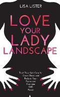 Love Your Lady Landscape Trust Your Gut Care for Down There & Reclaim Your Fierce & Feminine She Power