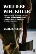 Would-Be Wife Killer: A Clinical Study of Primitive Mental Functions, Actualised Unconscious Fantasies, Satellite States, and Developmental