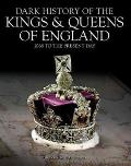 Dark History of the Kings & Queens of England: 1066 to the Present Day