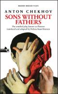 Sons Without Fathers (the Untitled Play, Known as Platonov): A New Version of Chekhov's Platonov