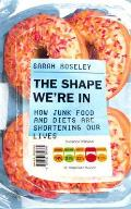 Shape We're In: How Junk Food and Diets Are Shortening Our Lives