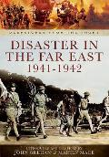 Disaster in the Far East 1940-1942: The Defence of Malaya, Japanese Capture of Hong Kong, and the Fall of Singapore