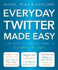 Everyday Twitter Made Easy: Work, Play and Explore