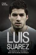 Luis Suarez: The Biography of the World's Most Controversial Footballer