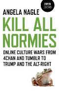 Kill All Normies Online Culture Wars from 4chan & Tumblr to Trump & the Alt Right