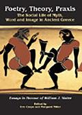 Poetry, Theory, Praxis: The Social Life of Myth, Word and Image in Ancient Greece. Essays in Honour of William J. Slater