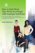 How to Find Work That Works for People with Asperger Syndrome The Ultimate Guide for Getting People with Asperger Syndrome Into the Workplace & Ke