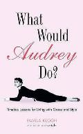 What Would Audrey Do Timeless Lessons for Living With Style & Grace