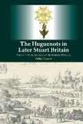 Huguenots in Later Stuart Britain - Volume I - Crisis, Renewal and the Ministers' Dilemma