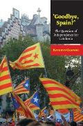 'Goodbye, Spain?' - The Question of Independence for Catalonia