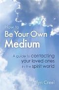 How To Be Your Own Medium: a Guide To Contacting Your Loved Ones in the Spirit World