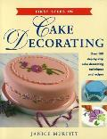 First Steps in Cake Decorating Over 100 Step By Step Cake Decorating Techniques & Recipes