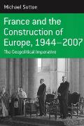 France and the Construction of Europe, 1944 to 2007: The Geopolitical Imperative