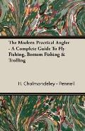 The Modern Practical Angler - A Complete Guide to Fly Fishing, Bottom Fishing & Trolling