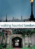 Walking Haunted London 25 Original Walks Exploring Londons Ghostly Past